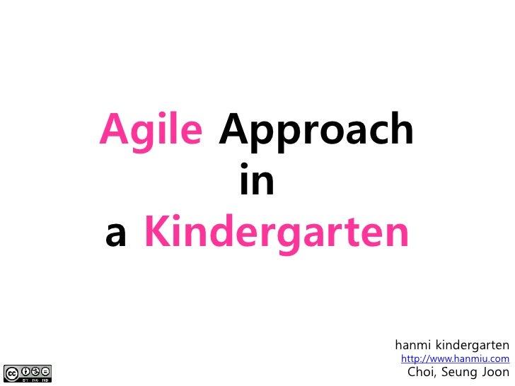 Agile Approach        in a Kindergarten               hanmi kindergarten              http://www.hanmiu.com               ...