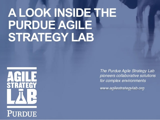 i A LOOK INSIDE THE PURDUE AGILE STRATEGY LAB The Purdue Agile Strategy Lab pioneers collaborative solutions for complex e...