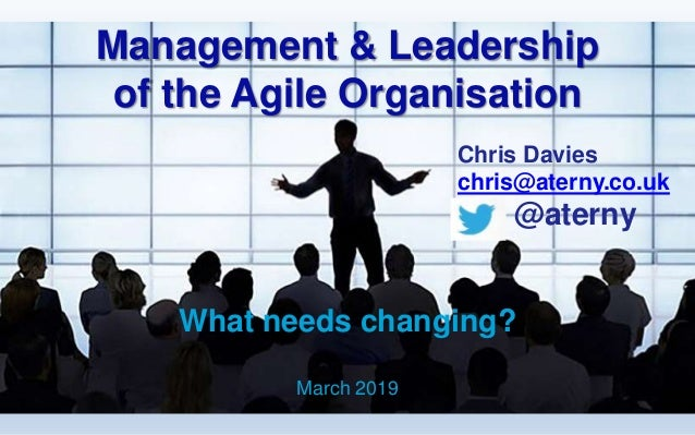 Management & Leadership of the Agile Organisation What needs changing? March 2019 Chris Davies chris@aterny.co.uk @aterny