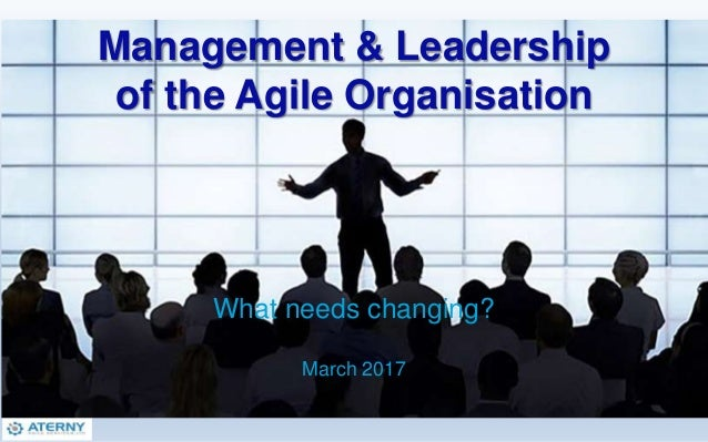 Management & Leadership of the Agile Organisation What needs changing? March 2017