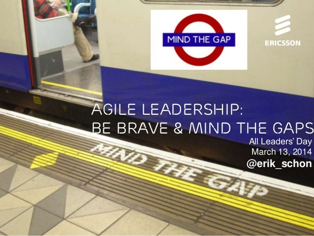 Agile Leadership - Be Brave & Mind the Gaps | All Leaders' Day | @erik_schon | 2014-03-13 | Page 1 (14) Agile Leadership: ...