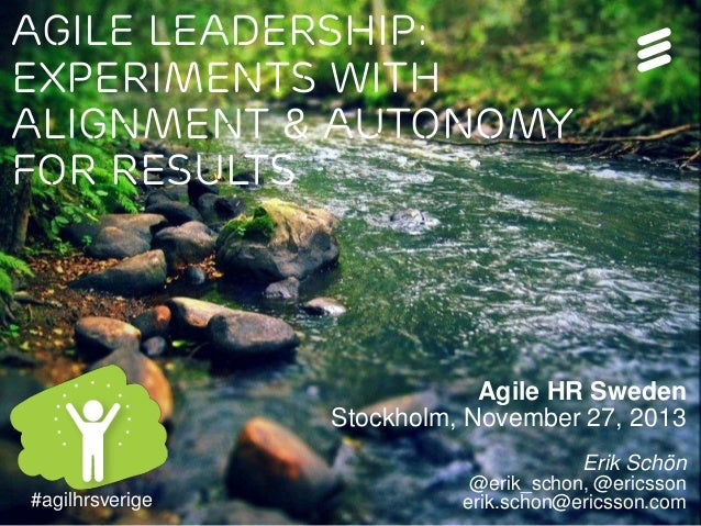Agile Leadership: Experiments with Alignment & Autonomy for results  Agile HR Sweden Stockholm, November 27, 2013 Erik Sch...