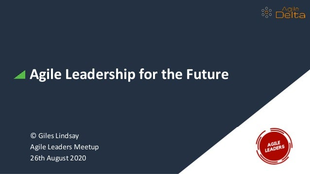 Agile Leadership for the Future © Giles Lindsay Agile Leaders Meetup 26th August 2020