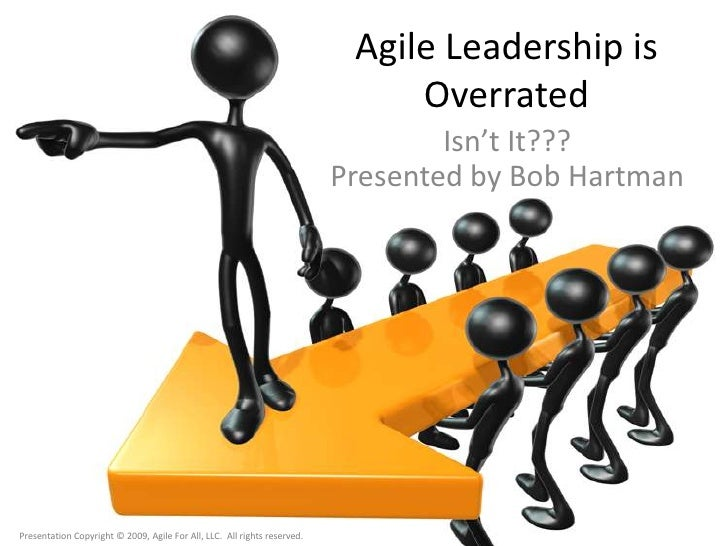 Agile Leadership is Overrated<br />Isn't It???Presented by Bob Hartman<br />Presentation Copyright © 2009, Agile For All, ...