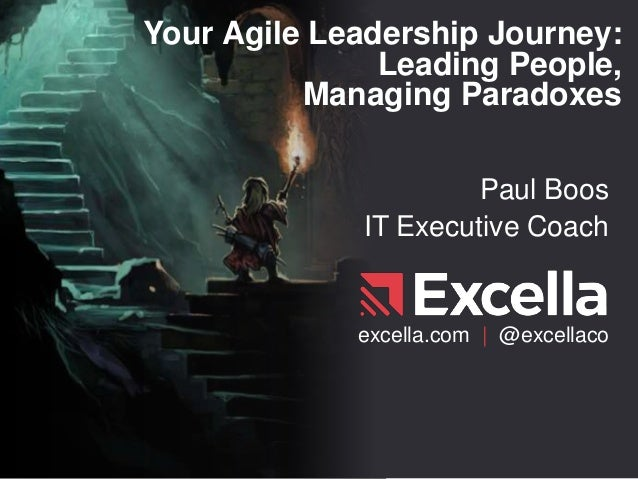 Your Agile Leadership Journey: Leading People, Managing Paradoxes Paul Boos IT Executive Coach excella.com | @excellaco