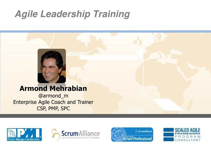Agile Leadership Training      Armond Mehrabian               @armond_m    Enterprise Agile Coach and Trainer             ...