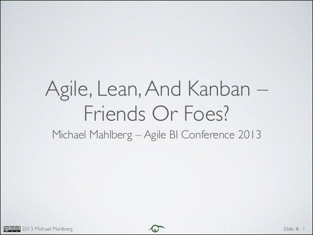 Agile, Lean, And Kanban – Friends Or Foes? Michael Mahlberg – Agile BI Conference 2013  2013 Michael Mahlberg  Slide #