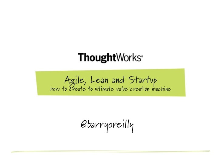 Agile, Lean and Startuphow to create to ultimate value creation machine            @barryoreilly