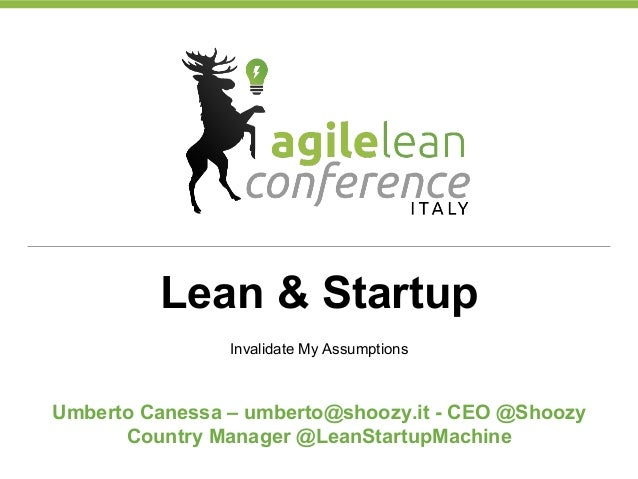 Lean & Startup Invalidate My Assumptions Umberto Canessa – umberto@shoozy.it - CEO @Shoozy Country Manager @LeanStartupMac...