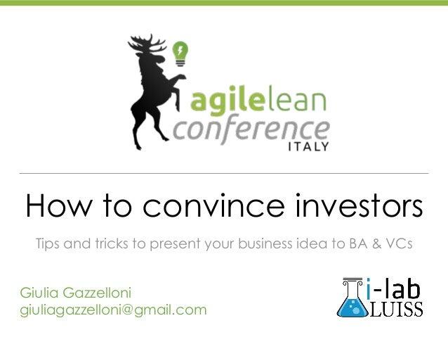 How to convince investors Tips and tricks to present your business idea to BA & VCs Giulia Gazzelloni giuliagazzelloni@gma...