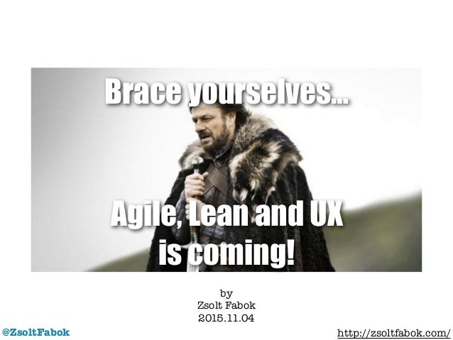 Agile, Lean and UX is coming! @ZsoltFabok by Zsolt Fabok 2015.11.04 ! http://zsoltfabok.com/ Brace yourselves…