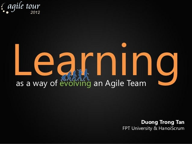 Learningas a way of evolving an Agile Team                                   Duong Trong Tan                           FPT...