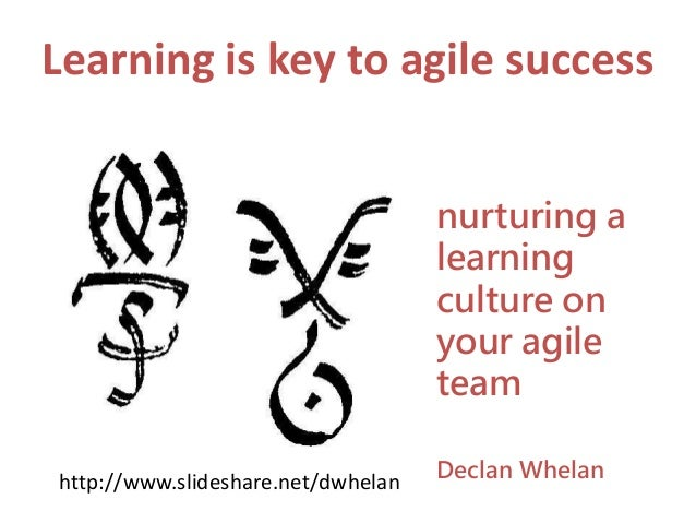 Learning is key to agile success nurturing a learning culture on your agile team Declan Whelanhttp://www.slideshare.net/dw...