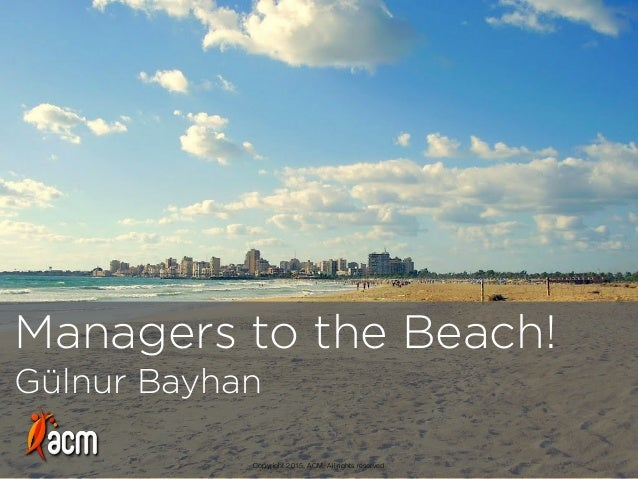 Managers to the Beach! Gülnur Bayhan Copyright 2015, ACM. All rights reserved