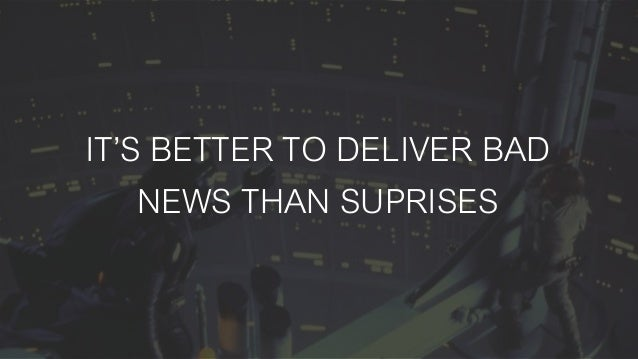 IT'S BETTER TO DELIVER BAD NEWS THAN SUPRISES