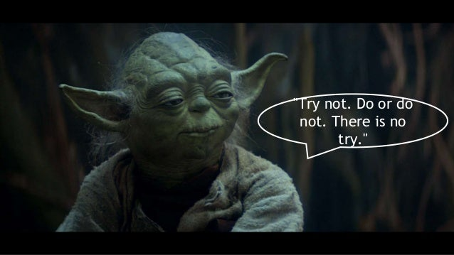 """""""Try not. Do or do not. There is no try."""""""