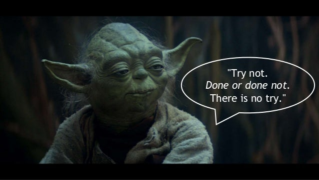 """""""Try not. Done or done not. There is no try."""""""