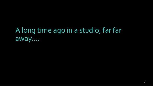 7 A long time ago in a studio, far far away….