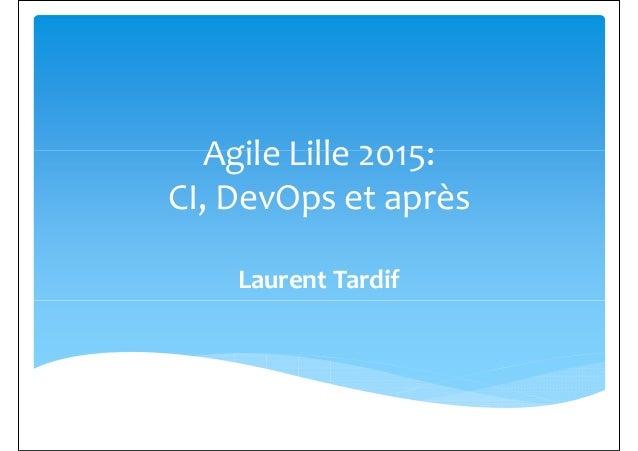 Agile Lille 2015:Agile Lille 2015: CI, DevOps et après Laurent Tardif