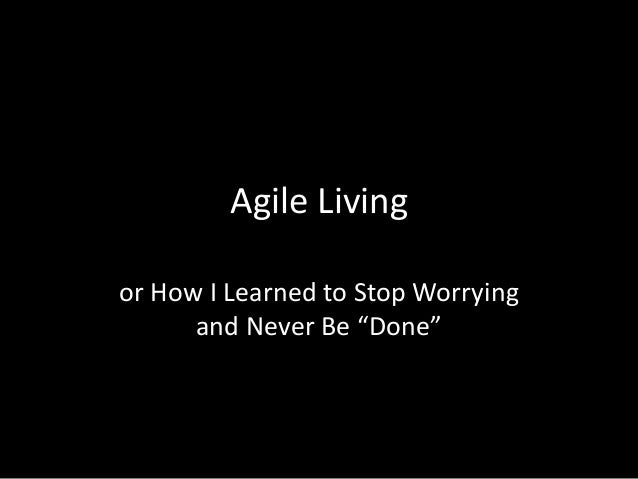 """Agile Living or How I Learned to Stop Worrying and Never Be """"Done"""""""