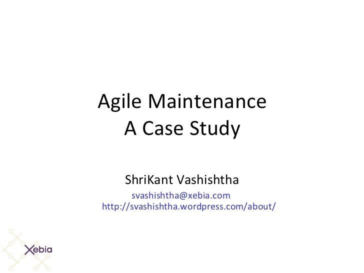 Agile Maintenance A Case Study ShriKant Vashishtha [email_address]   http://svashishtha.wordpress.com/about/