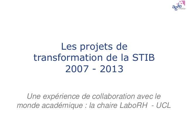 Les projets de transformation de la STIB 2007 - 2013 Une expérience de collaboration avec le monde académique : la chaire ...