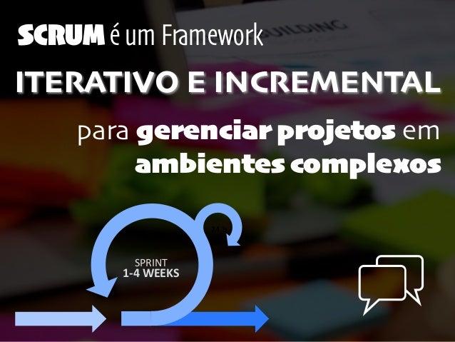 para gerenciar projetos em ambientes complexos SCRUM é um Framework ITERATIVO E INCREMENTAL 24  h 1-‐4  WEEKS SPRINT