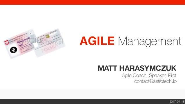 MATT HARASYMCZUK Agile Coach, Speaker, Pilot contact@astrotech.io AGILE Management 2017-04-18