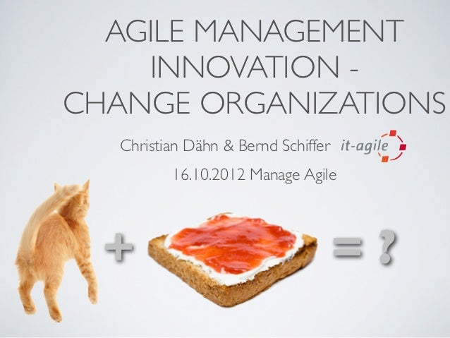 AGILE MANAGEMENT    INNOVATION -CHANGE ORGANIZATIONS   Christian Dähn & Bernd Schiffer          16.10.2012 Manage Agile  +...