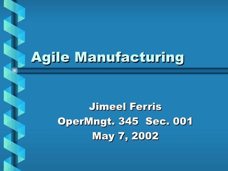 Agile Manufacturing        Jimeel Ferris   OperMngt. 345 Sec. 001        May 7, 2002