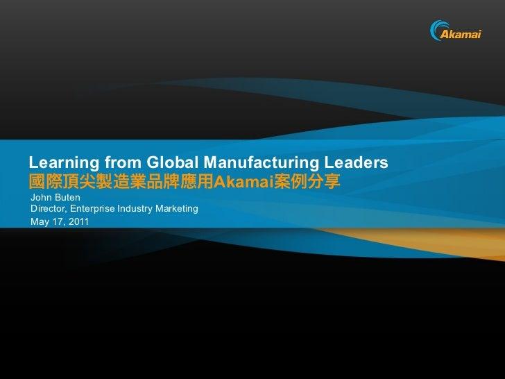 Learning from Global Manufacturing Leaders                      AkamaiJohn ButenDirector, Enterprise Industry MarketingMay...