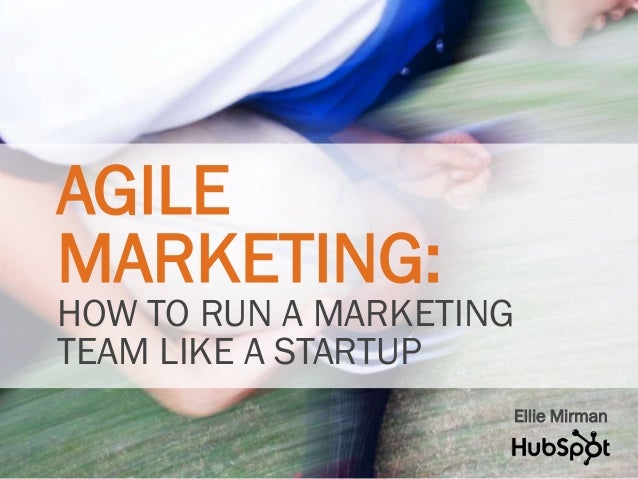AGILE  MARKETING:  HOW TO RUN A MARKETING  TEAM LIKE A STARTUP  Ellie Mirman