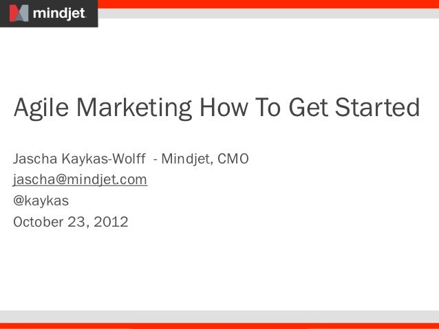 Agile Marketing How To Get StartedJascha Kaykas-Wolff - Mindjet, CMOjascha@mindjet.com@kaykasOctober 23, 2012
