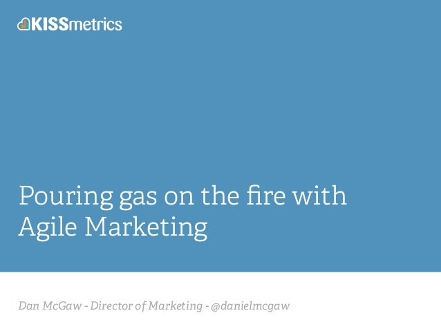 Dan McGaw - Director of Marketing - @danielmcgaw Pouring gas on the fire with Agile Marketing