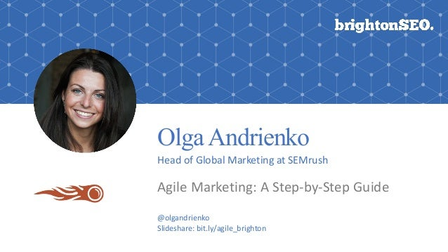 OlgaAndrienko Head	of	Global	Marketing	at	SEMrush Agile	Marketing:	A	Step-by-Step	Guide @olgandrienko Slideshare:	bit.ly/a...