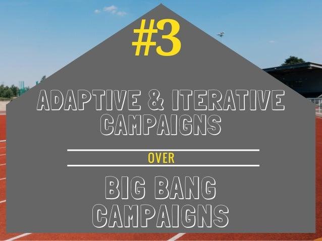 #3 ADAPTIVE & ITERATIVE CAMPAIGNS BIG BANG CAMPAIGNS OVER