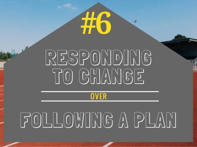#6 RESPONDING TO CHANGE FOLLOWING A PLAN OVER