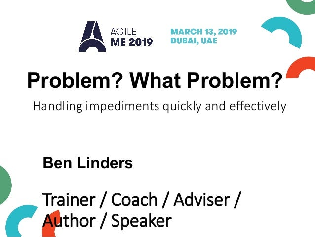 Problem? What Problem? Handling impediments quickly and effectively Ben Linders Trainer / Coach / Adviser / Author / Speak...