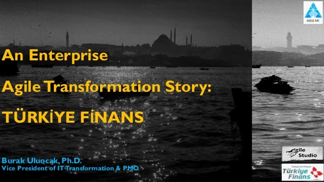 An Enterprise AgileTransformation Story: TÜRKİYE FİNANS Burak Uluocak, Ph.D. Vice President of ITTransformation & PMO