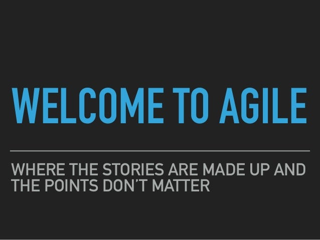 WELCOME TO AGILE WHERE THE STORIES ARE MADE UP AND THE POINTS DON'T MATTER