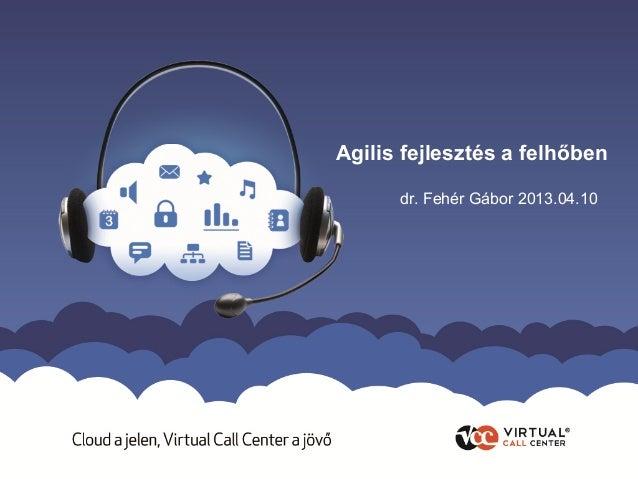 Agilis fejlesztés a felhőben      dr. Fehér Gábor 2013.04.10