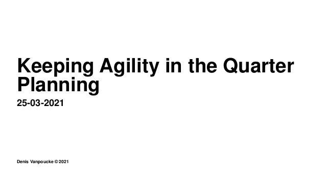 Denis Vanpoucke © 2021 Keeping Agility in the Quarter Planning 25-03-2021