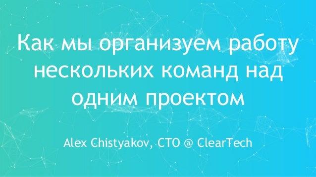 Как мы организуем работу нескольких команд над одним проектом Alex Chistyakov, CTO @ ClearTech