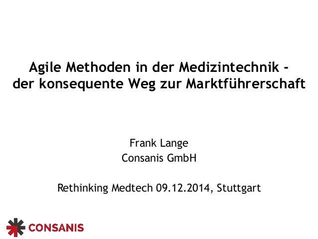 Agile Methoden in der Medizintechnik - der konsequente Weg zur Marktführerschaft Frank Lange Consanis GmbH Rethinking Med...