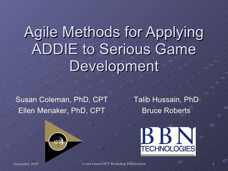 Agile Methods for Applying ADDIE to Serious Game Development Talib Hussain, PhD Bruce Roberts Susan Coleman, PhD, CPT Elle...