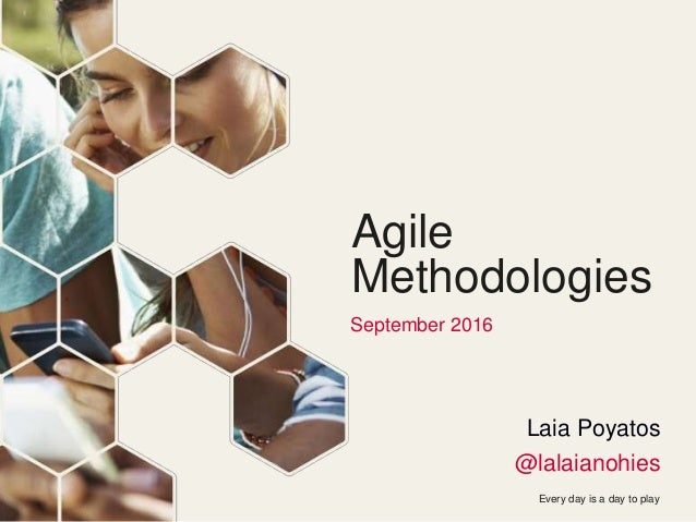 Every day is a day to play Agile Methodologies September 2016 Laia Poyatos @lalaianohies