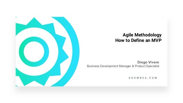 Agile Methodology How to Define an MVP Diego Vivero Business Development Manager & Product Specialist