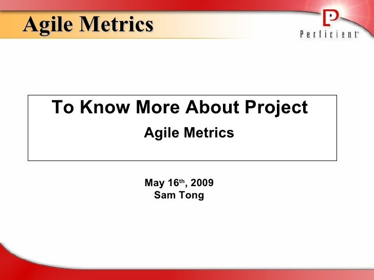 <ul><li>To Know More About Project  Agile Metrics </li></ul>Agile Metrics May 16 th , 2009 Sam Tong