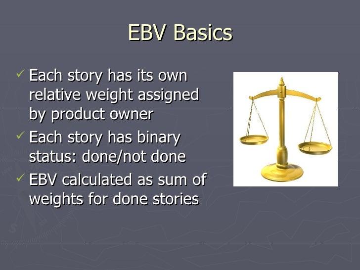 EBV Basics <ul><li>Each story has its own relative weight assigned by product owner </li></ul><ul><li>Each story has binar...