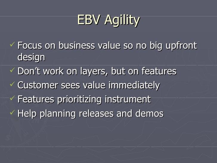 EBV Agility <ul><li>Focus on business value so no big upfront design </li></ul><ul><li>Don't work on layers, but on featur...